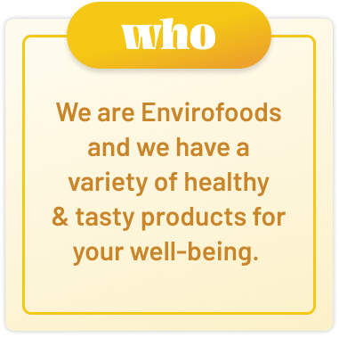 we are envirofoods and we have a variety of healthy and tasty products for your well-being